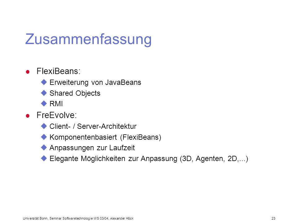 Universität Bonn, Seminar Softwaretechnologie WS 03/04, Alexander Höck 23 Zusammenfassung l FlexiBeans: uErweiterung von JavaBeans uShared Objects uRMI l FreEvolve: uClient- / Server-Architektur uKomponentenbasiert (FlexiBeans) uAnpassungen zur Laufzeit uElegante Möglichkeiten zur Anpassung (3D, Agenten, 2D,...)