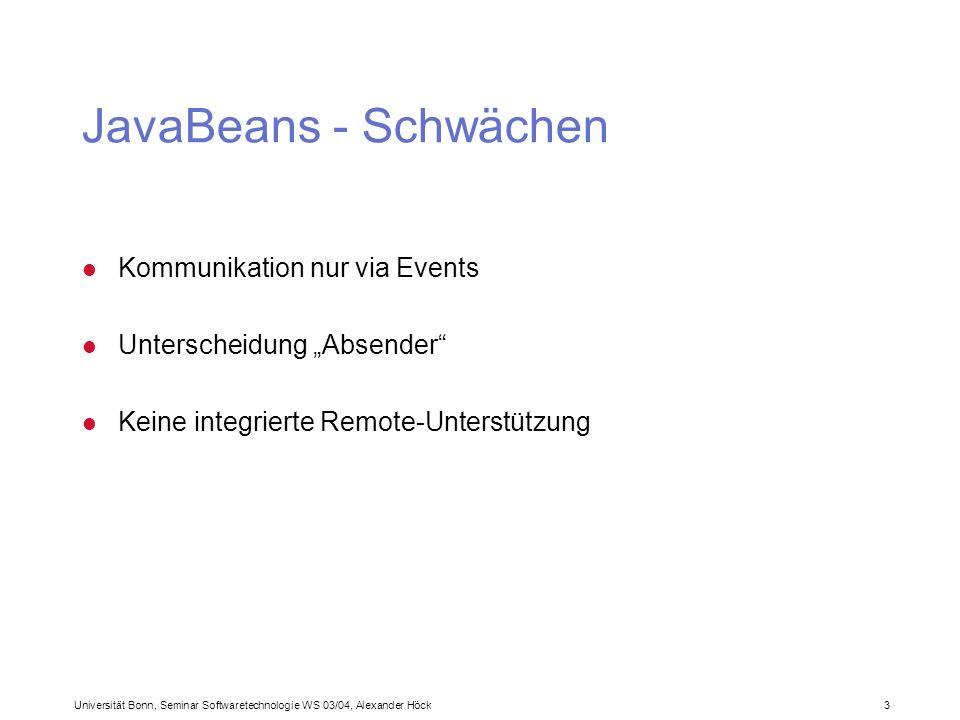 Universität Bonn, Seminar Softwaretechnologie WS 03/04, Alexander Höck 3 JavaBeans - Schwächen l Kommunikation nur via Events l Unterscheidung Absender l Keine integrierte Remote-Unterstützung