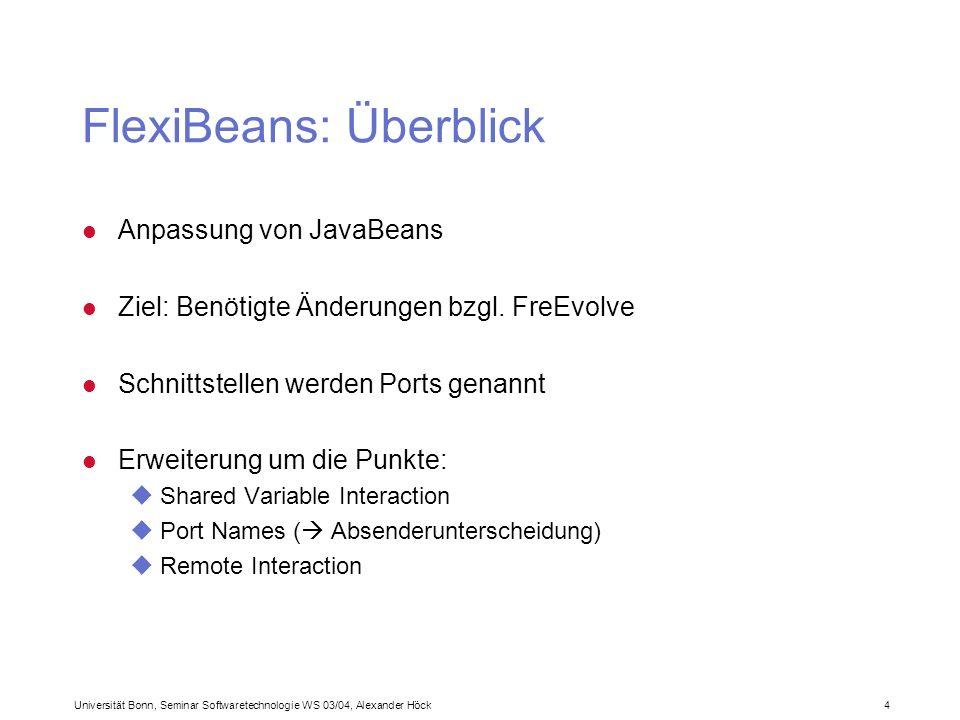 Universität Bonn, Seminar Softwaretechnologie WS 03/04, Alexander Höck 15 FreEvolve: Client-/Server-CAT(2) i_component Package.ComboBox{ required Werteliste RemoteList sharedObject; provided ValueChanged RemoteActionListener event; config_parameter Pos int; config_parameter Width int; } l FlexiBean als i_component: a_component Auswahl{ required Werteliste RemoteList sharedObject; provided ExitEvent RemoteActionListener event; subcomponent feld Package.ComboBox{ Pos := 100; Width := 200; } bind Werteliste - feld.Werteliste; bind ExitEvent – feld.CalueChanged; } l Komposition als a_component: