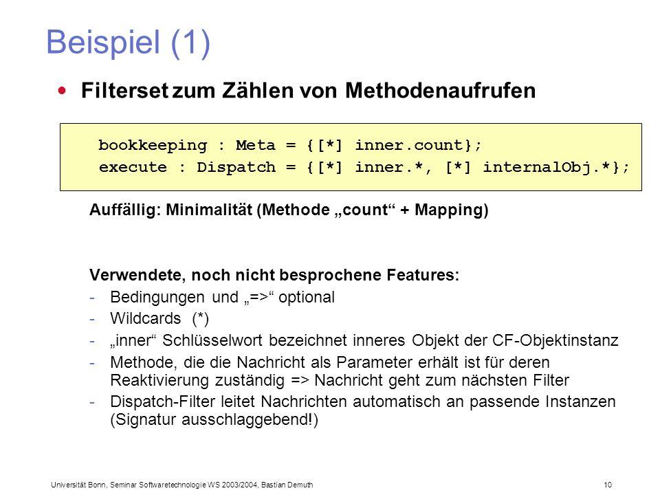 Universität Bonn, Seminar Softwaretechnologie WS 2003/2004, Bastian Demuth 10 Beispiel (1) Filterset zum Zählen von Methodenaufrufen Auffällig: Minimalität (Methode count + Mapping) Verwendete, noch nicht besprochene Features: -Bedingungen und => optional -Wildcards (*) -inner Schlüsselwort bezeichnet inneres Objekt der CF-Objektinstanz -Methode, die die Nachricht als Parameter erhält ist für deren Reaktivierung zuständig => Nachricht geht zum nächsten Filter -Dispatch-Filter leitet Nachrichten automatisch an passende Instanzen (Signatur ausschlaggebend!) bookkeeping : Meta = {[*] inner.count}; execute : Dispatch = {[*] inner.*, [*] internalObj.*};