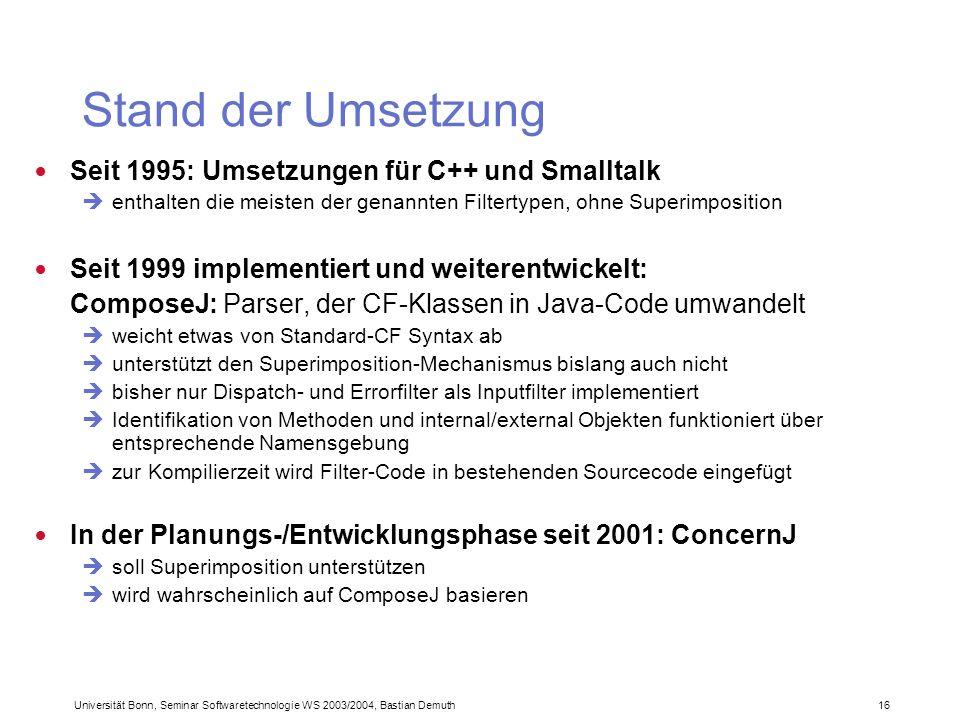 Universität Bonn, Seminar Softwaretechnologie WS 2003/2004, Bastian Demuth 16 Stand der Umsetzung Seit 1995: Umsetzungen für C++ und Smalltalk enthalten die meisten der genannten Filtertypen, ohne Superimposition Seit 1999 implementiert und weiterentwickelt: ComposeJ: Parser, der CF-Klassen in Java-Code umwandelt weicht etwas von Standard-CF Syntax ab unterstützt den Superimposition-Mechanismus bislang auch nicht bisher nur Dispatch- und Errorfilter als Inputfilter implementiert Identifikation von Methoden und internal/external Objekten funktioniert über entsprechende Namensgebung zur Kompilierzeit wird Filter-Code in bestehenden Sourcecode eingefügt In der Planungs-/Entwicklungsphase seit 2001: ConcernJ soll Superimposition unterstützen wird wahrscheinlich auf ComposeJ basieren