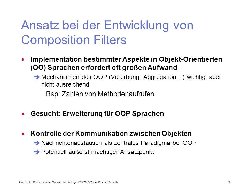 Universität Bonn, Seminar Softwaretechnologie WS 2003/2004, Bastian Demuth 3 Ansatz bei der Entwicklung von Composition Filters Implementation bestimmter Aspekte in Objekt-Orientierten (OO) Sprachen erfordert oft großen Aufwand Mechanismen des OOP (Vererbung, Aggregation…) wichtig, aber nicht ausreichend Bsp: Zählen von Methodenaufrufen Gesucht: Erweiterung für OOP Sprachen Kontrolle der Kommunikation zwischen Objekten Nachrichtenaustausch als zentrales Paradigma bei OOP Potentiell äußerst mächtiger Ansatzpunkt