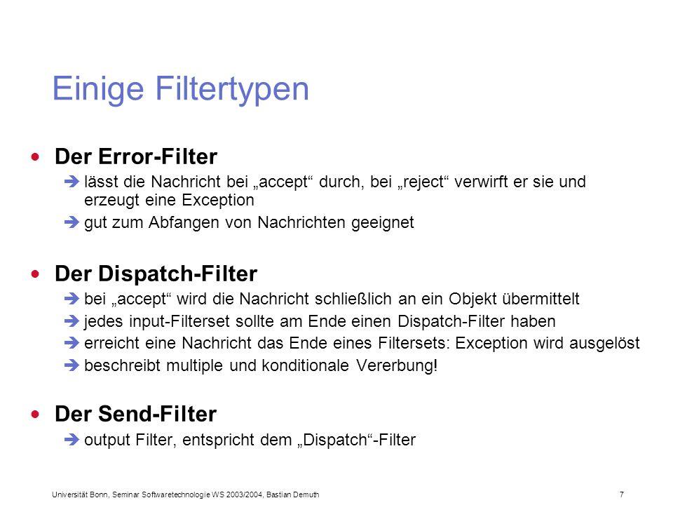 Universität Bonn, Seminar Softwaretechnologie WS 2003/2004, Bastian Demuth 7 Einige Filtertypen Der Error-Filter lässt die Nachricht bei accept durch, bei reject verwirft er sie und erzeugt eine Exception gut zum Abfangen von Nachrichten geeignet Der Dispatch-Filter bei accept wird die Nachricht schließlich an ein Objekt übermittelt jedes input-Filterset sollte am Ende einen Dispatch-Filter haben erreicht eine Nachricht das Ende eines Filtersets: Exception wird ausgelöst beschreibt multiple und konditionale Vererbung.