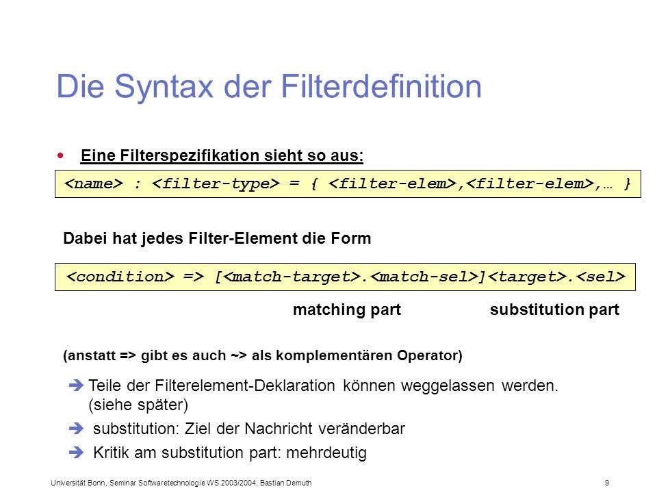 Universität Bonn, Seminar Softwaretechnologie WS 2003/2004, Bastian Demuth 9 Die Syntax der Filterdefinition Eine Filterspezifikation sieht so aus: Dabei hat jedes Filter-Element die Form matching partsubstitution part (anstatt => gibt es auch ~> als komplementären Operator) : = {,,… } => [.