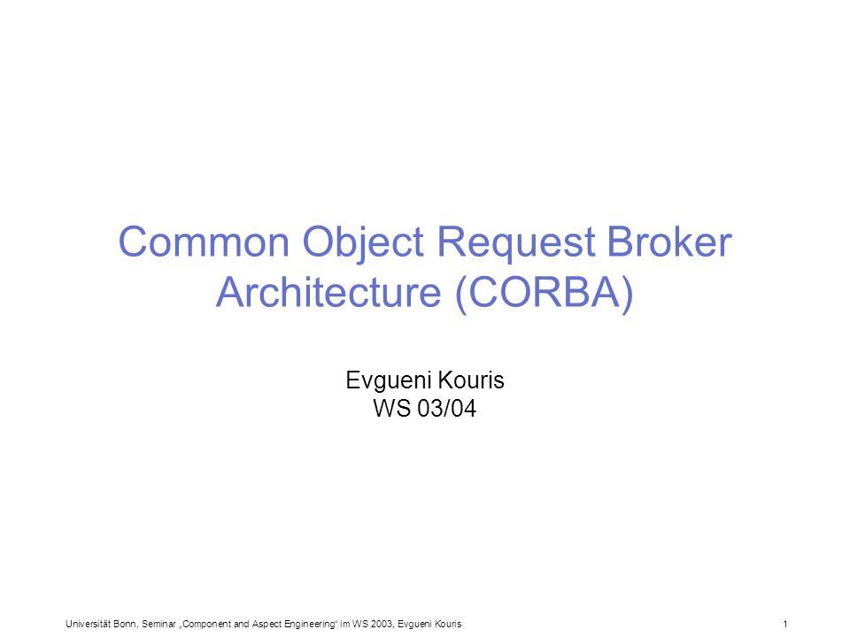 Universität Bonn, Seminar Component and Aspect Engineering im WS 2003, Evgueni Kouris 1 Common Object Request Broker Architecture (CORBA) Evgueni Kour