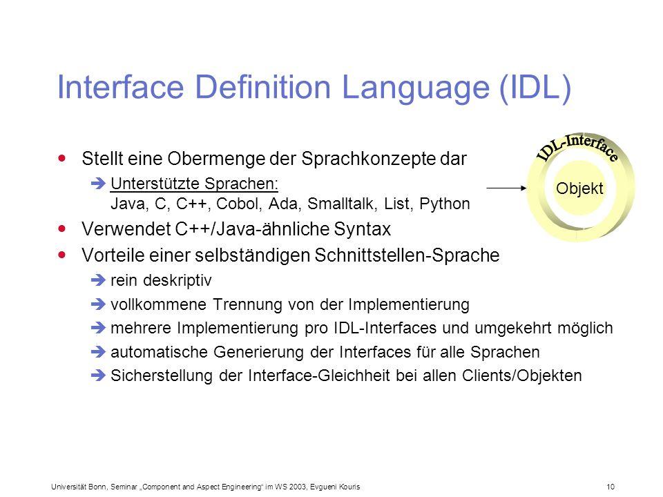Universität Bonn, Seminar Component and Aspect Engineering im WS 2003, Evgueni Kouris 10 Interface Definition Language (IDL) Stellt eine Obermenge der