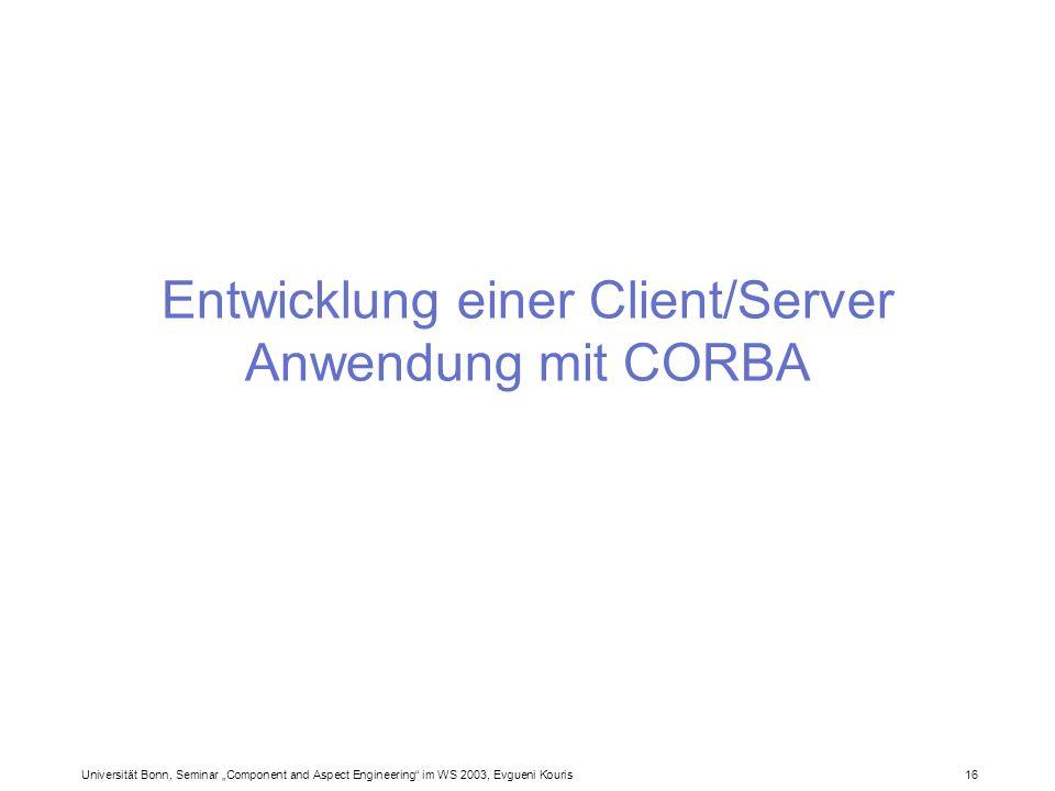 Universität Bonn, Seminar Component and Aspect Engineering im WS 2003, Evgueni Kouris 16 Entwicklung einer Client/Server Anwendung mit CORBA