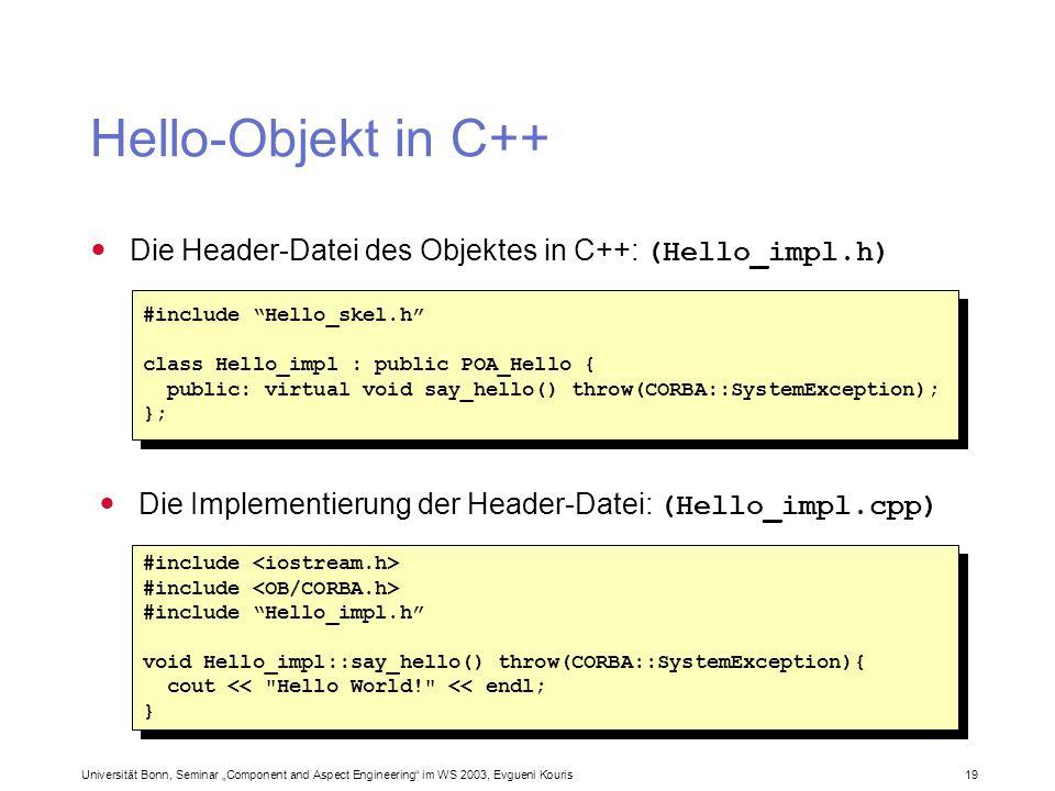 Universität Bonn, Seminar Component and Aspect Engineering im WS 2003, Evgueni Kouris 19 Hello-Objekt in C++ #include Hello_skel.h class Hello_impl :