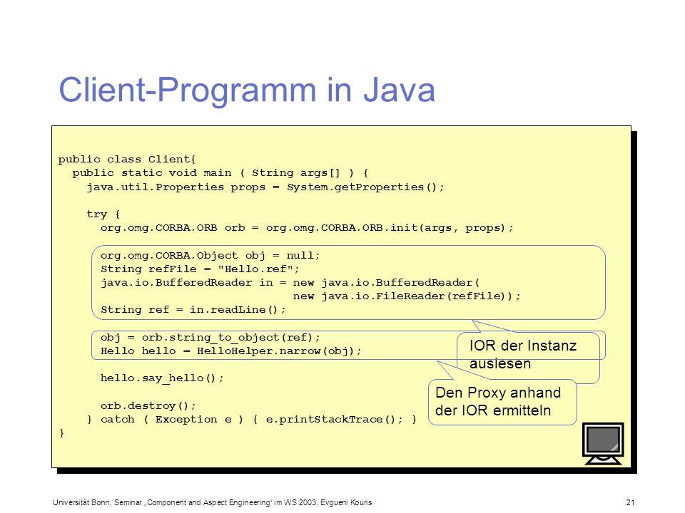 Universität Bonn, Seminar Component and Aspect Engineering im WS 2003, Evgueni Kouris 21 Client-Programm in Java public class Client{ public static vo
