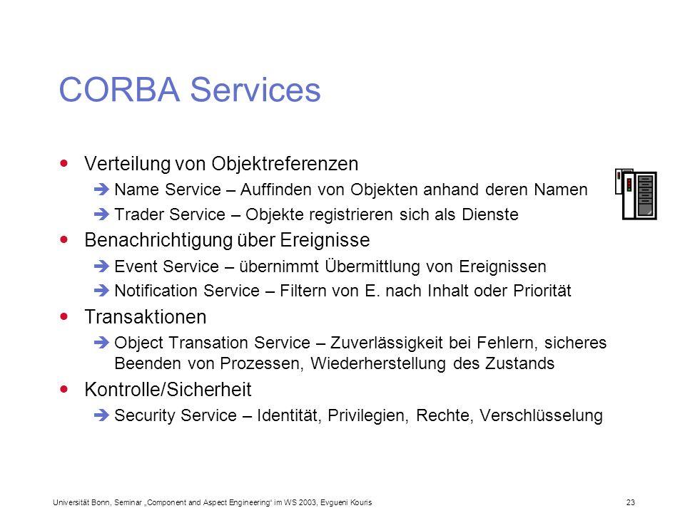 Universität Bonn, Seminar Component and Aspect Engineering im WS 2003, Evgueni Kouris 23 CORBA Services Verteilung von Objektreferenzen Name Service –