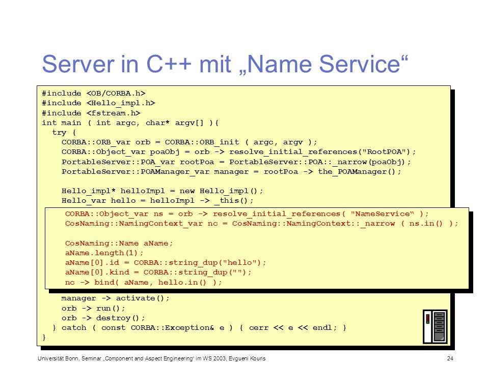 Universität Bonn, Seminar Component and Aspect Engineering im WS 2003, Evgueni Kouris 24 Server in C++ mit Name Service #include int main ( int argc,