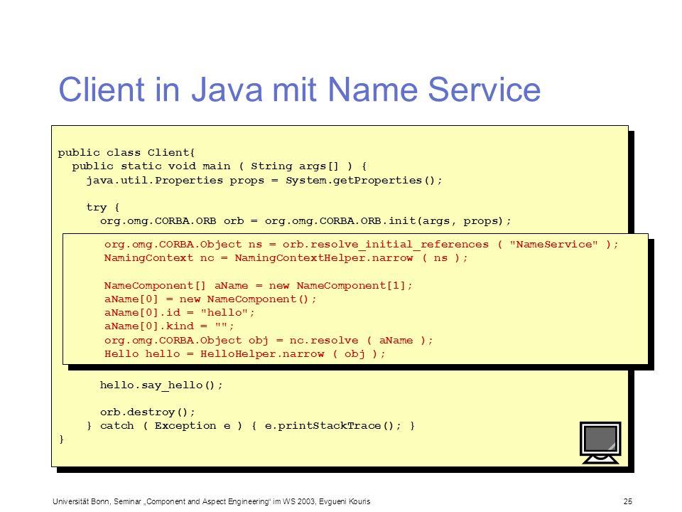 Universität Bonn, Seminar Component and Aspect Engineering im WS 2003, Evgueni Kouris 25 Client in Java mit Name Service public class Client{ public s
