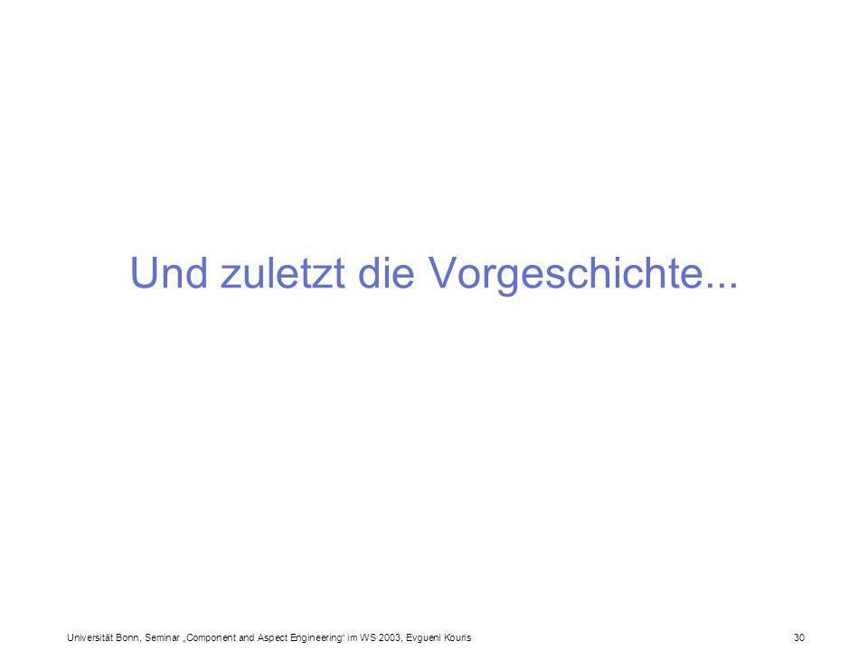 Universität Bonn, Seminar Component and Aspect Engineering im WS 2003, Evgueni Kouris 30 Und zuletzt die Vorgeschichte...