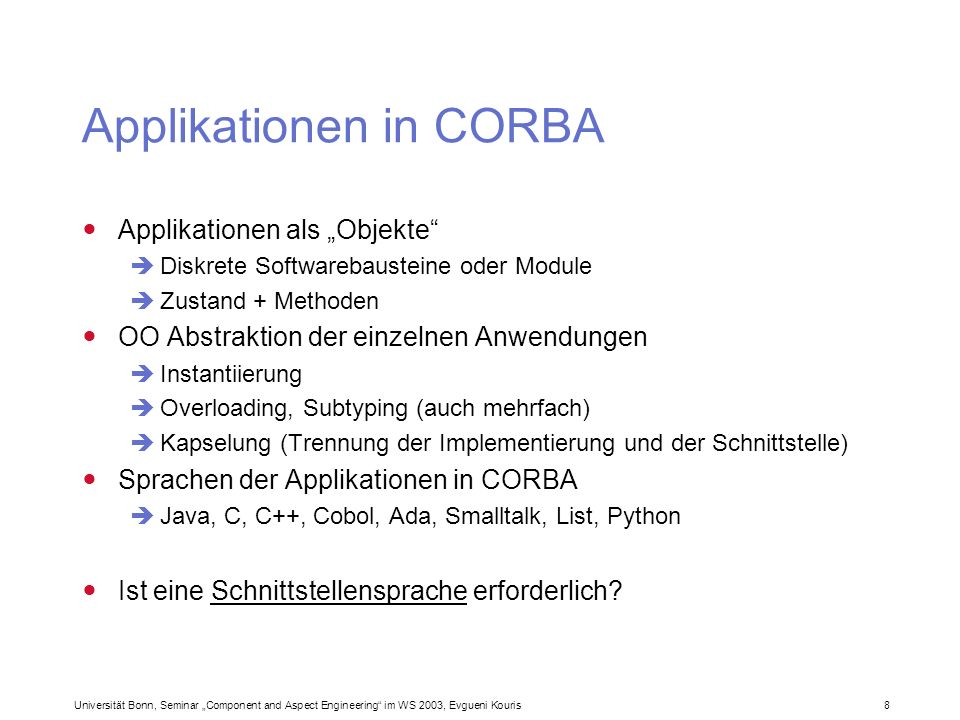 Universität Bonn, Seminar Component and Aspect Engineering im WS 2003, Evgueni Kouris 29 Interoperable Object Reference (IOR) Jedes Objekt besitzt eine weltweit eindeutige Referenz Eine IOR besteht aus: einem Objekt-Schlüssel (fixed object key) Typidentifizierung Referenz der Schnittstelle (Repository ID) einigen Profilen ( Interoperability Profiles, IOPs ) Name des Hosts TCP/IP-Port-Nummer Eine IOR kann in einen String (und zurück) umgewandelt werden persistent gemacht werden (sogar für mehrer Instanzen eines O.)