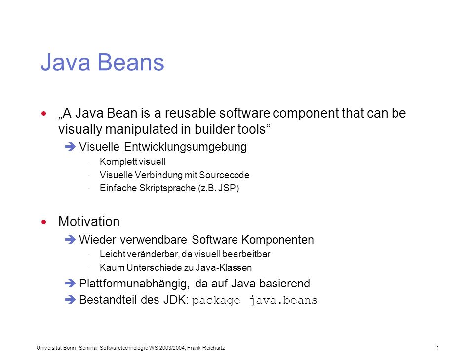 Universität Bonn, Seminar Softwaretechnologie WS 2003/2004, Frank Reichartz 1 Java Beans A Java Bean is a reusable software component that can be visually manipulated in builder tools Visuelle Entwicklungsumgebung · Komplett visuell · Visuelle Verbindung mit Sourcecode · Einfache Skriptsprache (z.B.