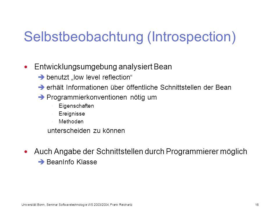 Universität Bonn, Seminar Softwaretechnologie WS 2003/2004, Frank Reichartz 16 Selbstbeobachtung (Introspection) Entwicklungsumgebung analysiert Bean benutzt low level reflection erhält Informationen über öffentliche Schnittstellen der Bean Programmierkonventionen nötig um · Eigenschaften · Ereignisse · Methoden unterscheiden zu können Auch Angabe der Schnittstellen durch Programmierer möglich BeanInfo Klasse
