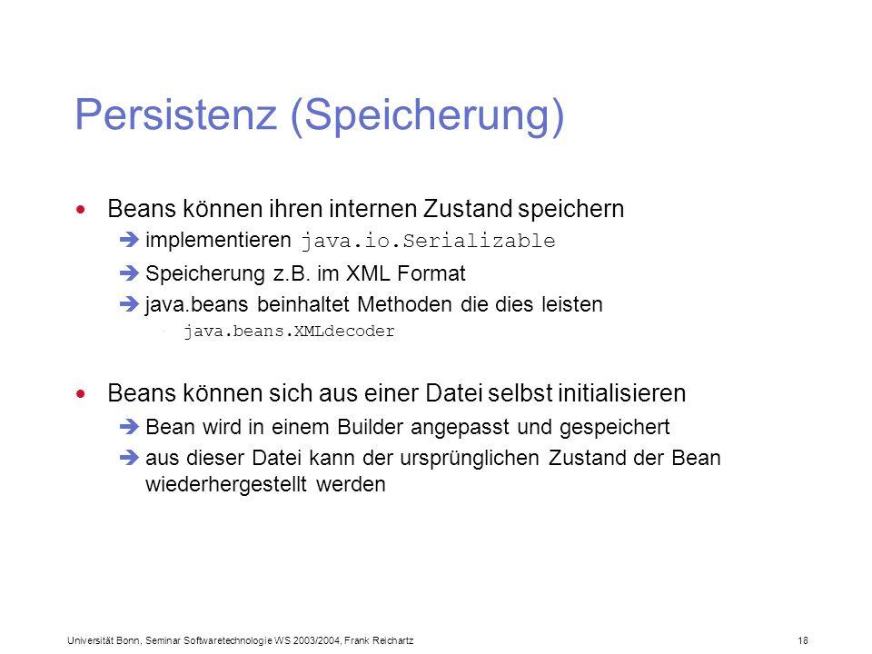 Universität Bonn, Seminar Softwaretechnologie WS 2003/2004, Frank Reichartz 18 Persistenz (Speicherung) Beans können ihren internen Zustand speichern implementieren java.io.Serializable Speicherung z.B.