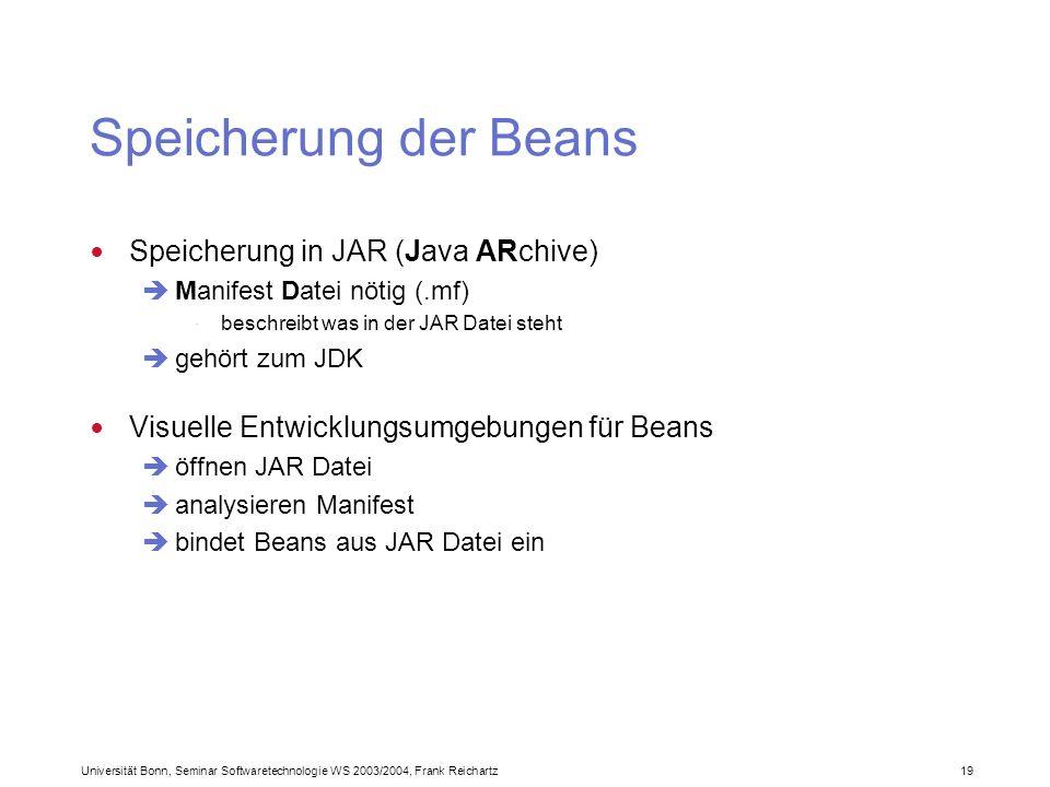 Universität Bonn, Seminar Softwaretechnologie WS 2003/2004, Frank Reichartz 19 Speicherung der Beans Speicherung in JAR (Java ARchive) Manifest Datei nötig (.mf) · beschreibt was in der JAR Datei steht gehört zum JDK Visuelle Entwicklungsumgebungen für Beans öffnen JAR Datei analysieren Manifest bindet Beans aus JAR Datei ein