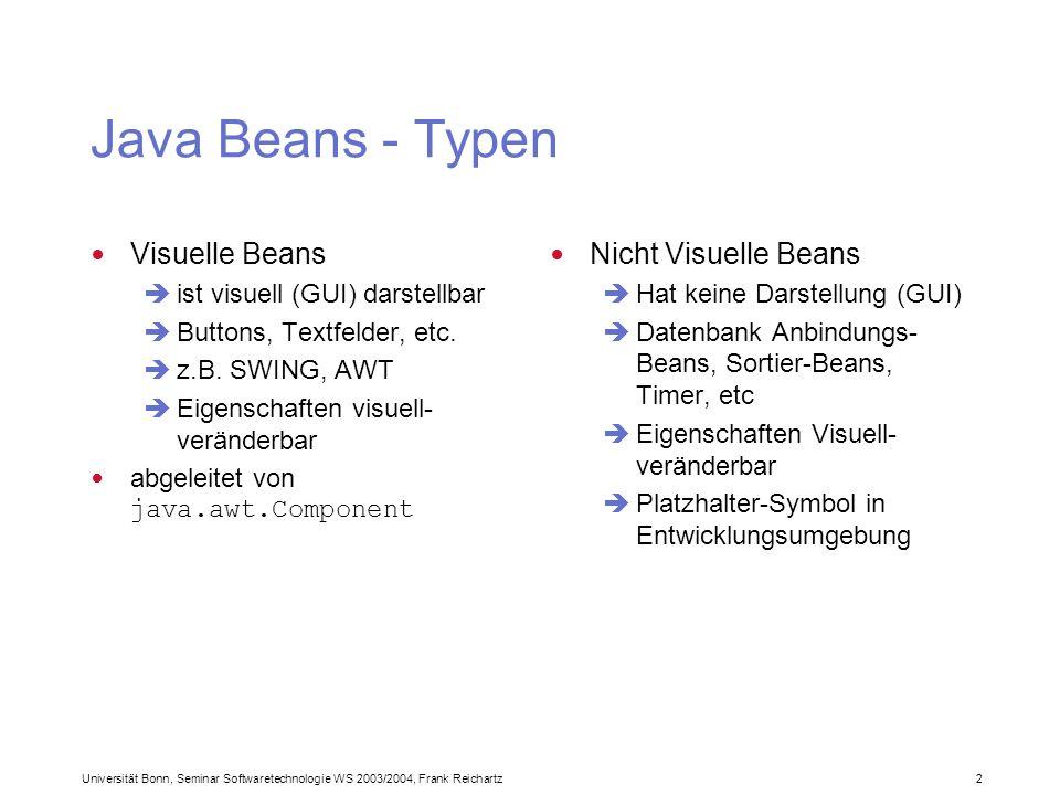 Universität Bonn, Seminar Softwaretechnologie WS 2003/2004, Frank Reichartz 2 Java Beans - Typen Visuelle Beans ist visuell (GUI) darstellbar Buttons, Textfelder, etc.