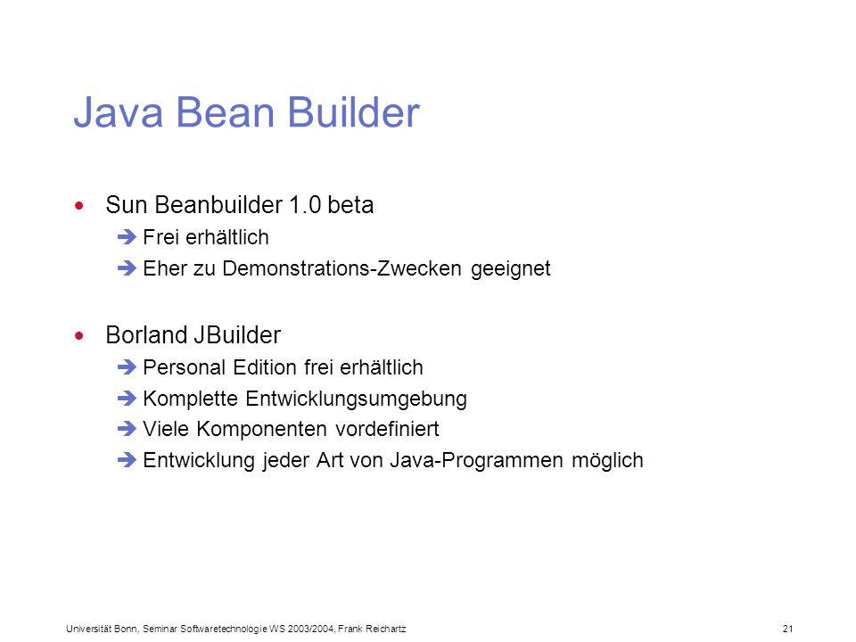 Universität Bonn, Seminar Softwaretechnologie WS 2003/2004, Frank Reichartz 21 Java Bean Builder Sun Beanbuilder 1.0 beta Frei erhältlich Eher zu Demonstrations-Zwecken geeignet Borland JBuilder Personal Edition frei erhältlich Komplette Entwicklungsumgebung Viele Komponenten vordefiniert Entwicklung jeder Art von Java-Programmen möglich