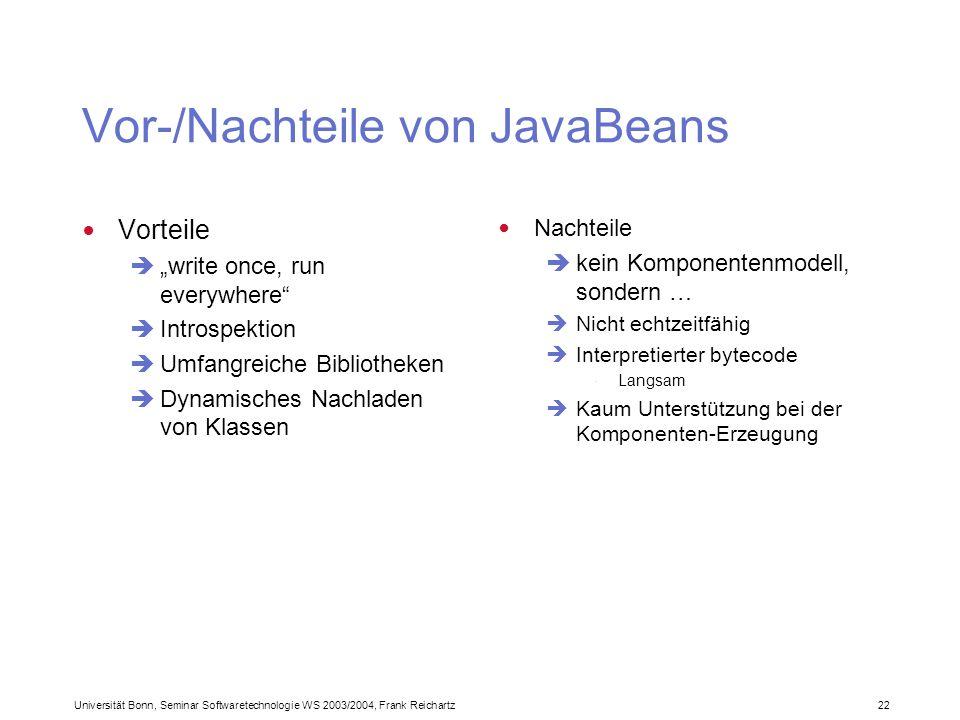Universität Bonn, Seminar Softwaretechnologie WS 2003/2004, Frank Reichartz 22 Vor-/Nachteile von JavaBeans Vorteile write once, run everywhere Introspektion Umfangreiche Bibliotheken Dynamisches Nachladen von Klassen Nachteile kein Komponentenmodell, sondern … Nicht echtzeitfähig Interpretierter bytecode · Langsam Kaum Unterstützung bei der Komponenten-Erzeugung