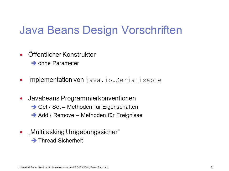 Universität Bonn, Seminar Softwaretechnologie WS 2003/2004, Frank Reichartz 5 Java Beans Design Vorschriften Öffentlicher Konstruktor ohne Parameter Implementation von java.io.Serializable Javabeans Programmierkonventionen Get / Set – Methoden für Eigenschaften Add / Remove – Methoden für Ereignisse Multitasking Umgebungssicher Thread Sicherheit