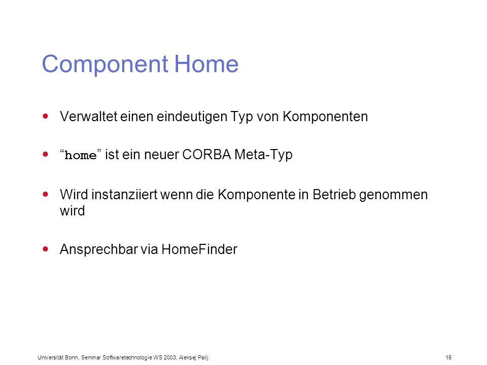 Universität Bonn, Seminar Softwaretechnologie WS 2003, Aleksej Palij 15 Component Home Verwaltet einen eindeutigen Typ von Komponenten home ist ein ne