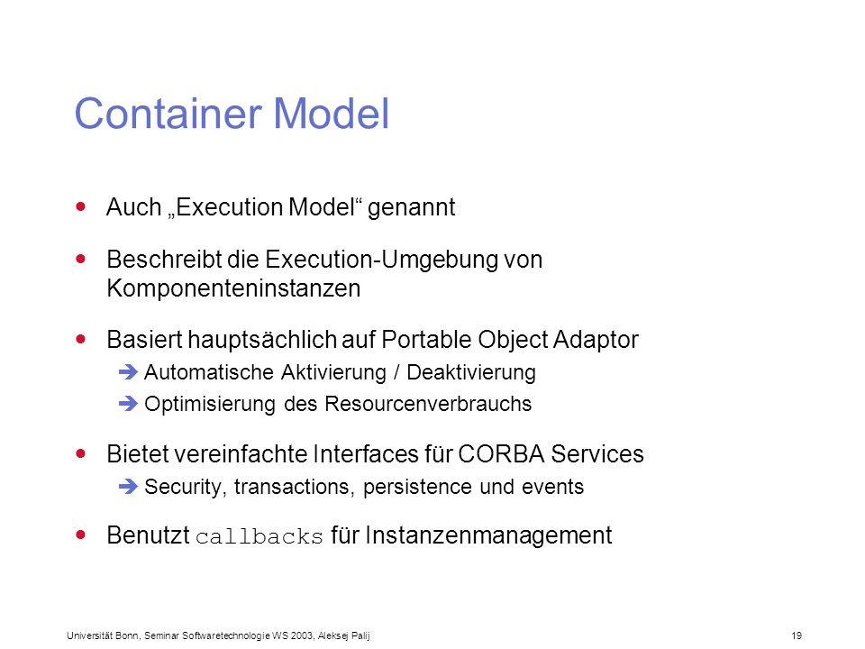 Universität Bonn, Seminar Softwaretechnologie WS 2003, Aleksej Palij 19 Container Model Auch Execution Model genannt Beschreibt die Execution-Umgebung