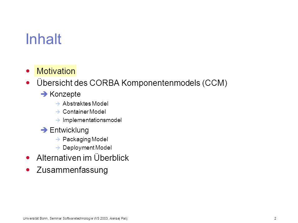 Universität Bonn, Seminar Softwaretechnologie WS 2003, Aleksej Palij 2 Inhalt Motivation Übersicht des CORBA Komponentenmodels (CCM) Konzepte Abstrakt