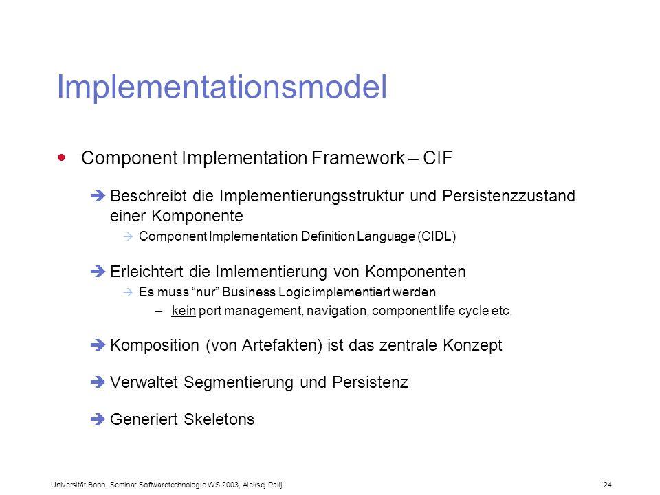 Universität Bonn, Seminar Softwaretechnologie WS 2003, Aleksej Palij 24 Implementationsmodel Component Implementation Framework – CIF Beschreibt die I