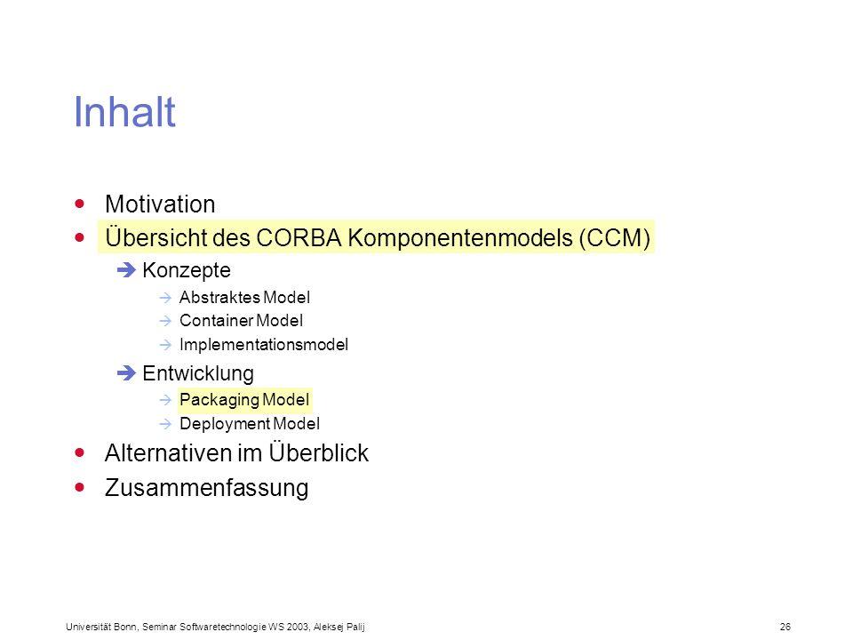 Universität Bonn, Seminar Softwaretechnologie WS 2003, Aleksej Palij 26 Inhalt Motivation Übersicht des CORBA Komponentenmodels (CCM) Konzepte Abstrak