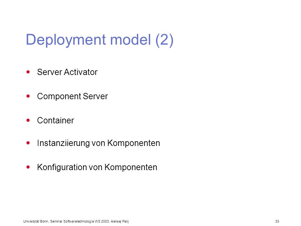 Universität Bonn, Seminar Softwaretechnologie WS 2003, Aleksej Palij 33 Deployment model (2) Server Activator Component Server Container Instanziierun