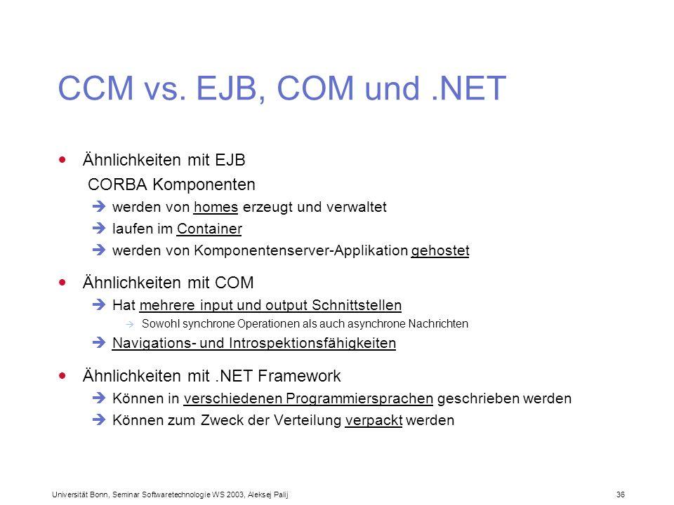 Universität Bonn, Seminar Softwaretechnologie WS 2003, Aleksej Palij 36 CCM vs. EJB, COM und.NET Ähnlichkeiten mit EJB CORBA Komponenten werden von ho