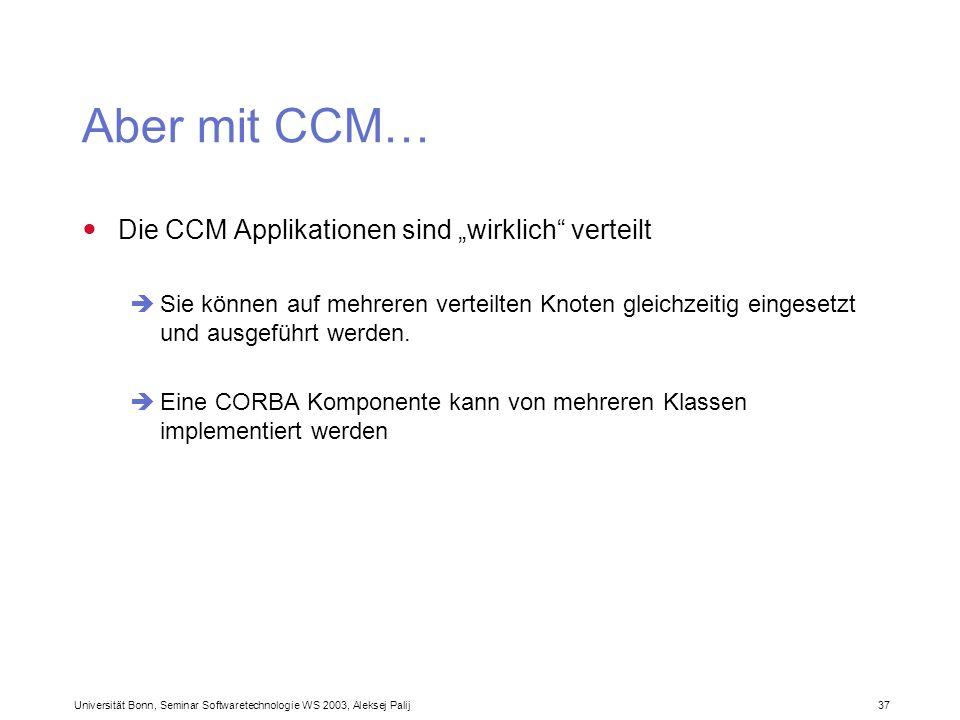 Universität Bonn, Seminar Softwaretechnologie WS 2003, Aleksej Palij 37 Aber mit CCM… Die CCM Applikationen sind wirklich verteilt Sie können auf mehr