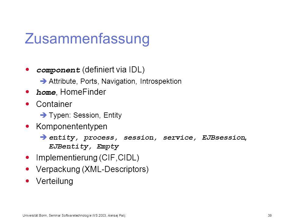 Universität Bonn, Seminar Softwaretechnologie WS 2003, Aleksej Palij 39 Zusammenfassung component (definiert via IDL) Attribute, Ports, Navigation, In