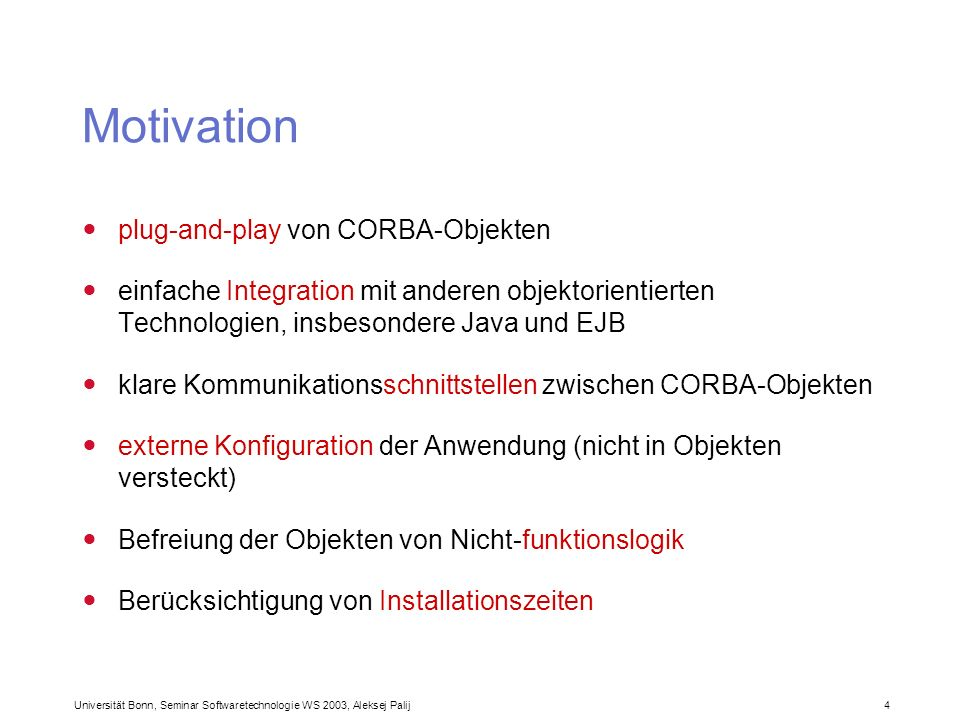 Universität Bonn, Seminar Softwaretechnologie WS 2003, Aleksej Palij 4 Motivation plug-and-play von CORBA-Objekten einfache Integration mit anderen ob
