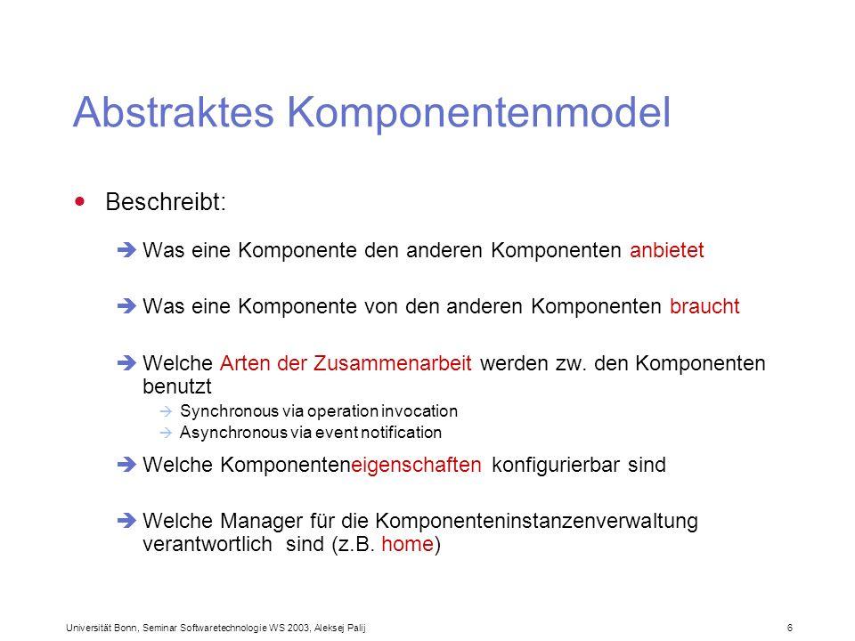 Universität Bonn, Seminar Softwaretechnologie WS 2003, Aleksej Palij 6 Abstraktes Komponentenmodel Beschreibt: Was eine Komponente den anderen Kompone