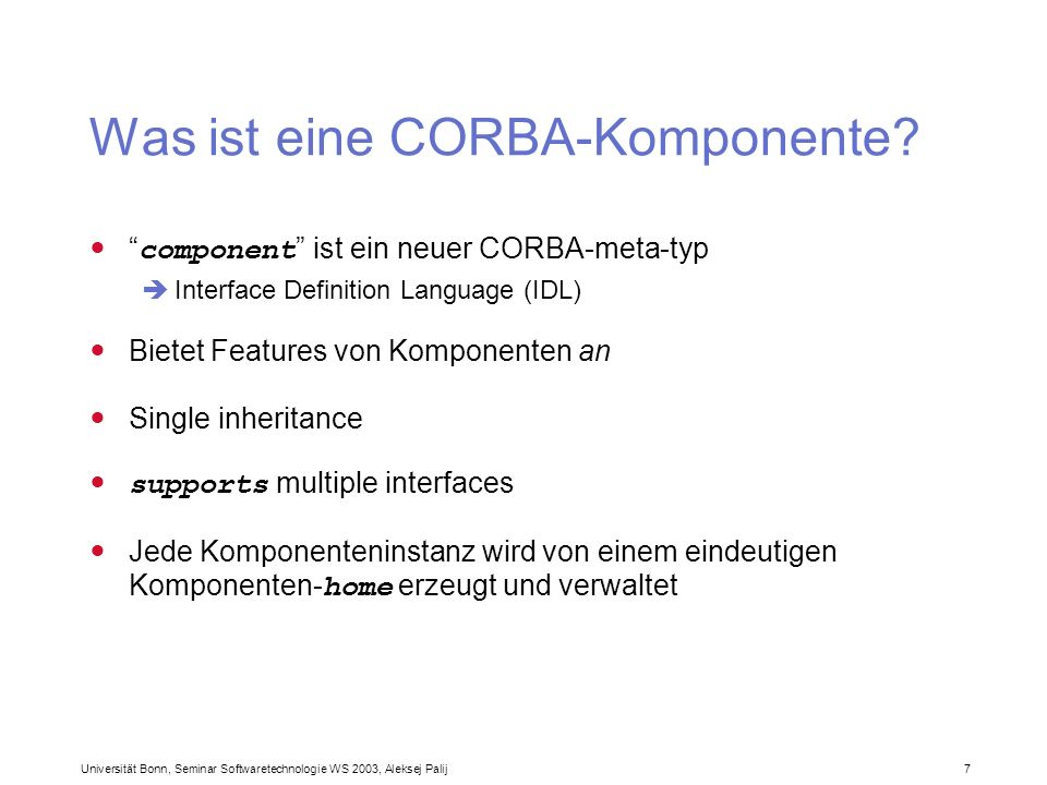 Universität Bonn, Seminar Softwaretechnologie WS 2003, Aleksej Palij 7 Was ist eine CORBA-Komponente? component ist ein neuer CORBA-meta-typ Interface