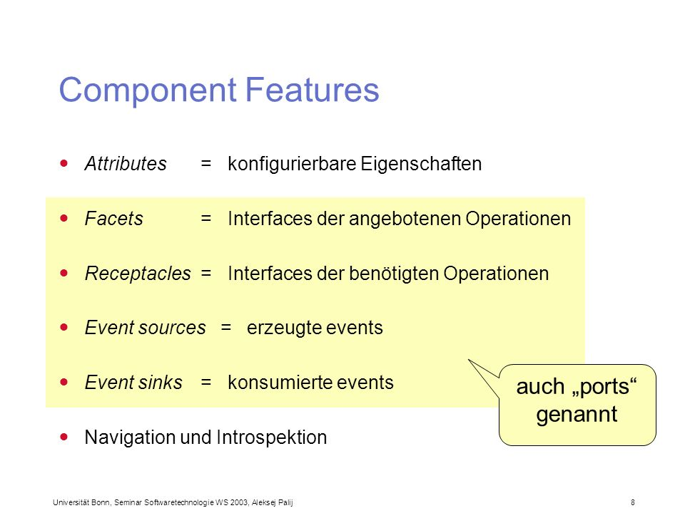 Universität Bonn, Seminar Softwaretechnologie WS 2003, Aleksej Palij 8 Component Features Attributes = konfigurierbare Eigenschaften Facets = Interfac