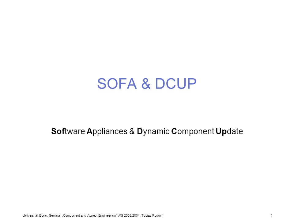 Universität Bonn, Seminar Component and Aspect Engineering WS 2003/2004, Tobias Rudorf1 SOFA & DCUP Software Appliances & Dynamic Component Update