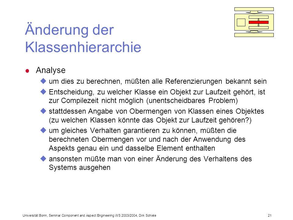 Universität Bonn, Seminar Component and Aspect Engineering WS 2003/2004, Dirk Schiele 21 Änderung der Klassenhierarchie l Analyse uum dies zu berechnen, müßten alle Referenzierungen bekannt sein uEntscheidung, zu welcher Klasse ein Objekt zur Laufzeit gehört, ist zur Compilezeit nicht möglich (unentscheidbares Problem) ustattdessen Angabe von Obermengen von Klassen eines Objektes (zu welchen Klassen könnte das Objekt zur Laufzeit gehören ) uum gleiches Verhalten garantieren zu können, müßten die berechneten Obermengen vor und nach der Anwendung des Aspekts genau ein und dasselbe Element enthalten uansonsten müßte man von einer Änderung des Verhaltens des Systems ausgehen