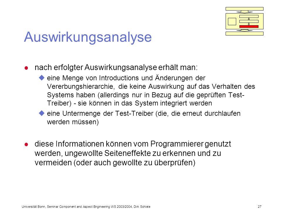 Universität Bonn, Seminar Component and Aspect Engineering WS 2003/2004, Dirk Schiele 27 Auswirkungsanalyse l nach erfolgter Auswirkungsanalyse erhält man: ueine Menge von Introductions und Änderungen der Vererbungshierarchie, die keine Auswirkung auf das Verhalten des Systems haben (allerdings nur in Bezug auf die geprüften Test- Treiber) - sie können in das System integriert werden ueine Untermenge der Test-Treiber (die, die erneut durchlaufen werden müssen) l diese Informationen können vom Programmierer genutzt werden, ungewollte Seiteneffekte zu erkennen und zu vermeiden (oder auch gewollte zu überprüfen)