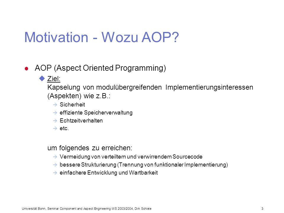 Universität Bonn, Seminar Component and Aspect Engineering WS 2003/2004, Dirk Schiele 3 Motivation - Wozu AOP? l AOP (Aspect Oriented Programming) uZi