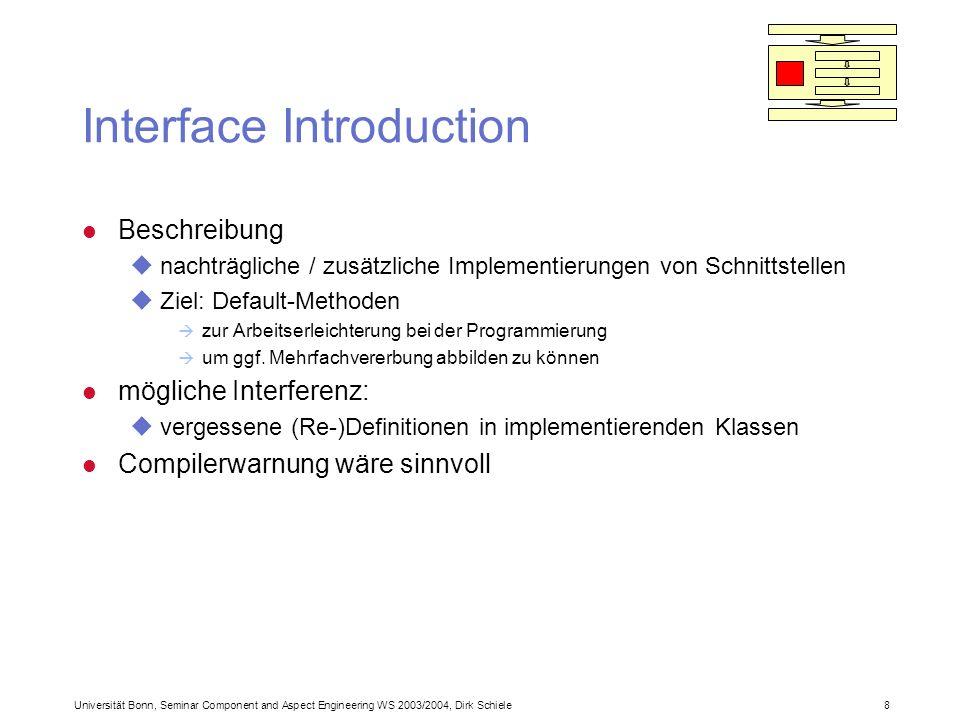 Universität Bonn, Seminar Component and Aspect Engineering WS 2003/2004, Dirk Schiele 8 Interface Introduction l Beschreibung unachträgliche / zusätzliche Implementierungen von Schnittstellen uZiel: Default-Methoden à zur Arbeitserleichterung bei der Programmierung à um ggf.