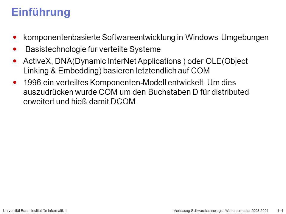Universität Bonn, Institut für Informatik IIIVorlesung Softwaretechnologie, Wintersemester 2003-20041–15 Beispiel Addref wird automatisch bei der Erzeugung eines Objektes aufgerufen Release wird automatisch bei der Löschung eines Objektes aufgerufen class CBeispielObjekt : Iunknown { private: ULONG cRef;} CBeispielObjekt::AddRef(void){ //AddRefULONG return ++cRef; } CBeispielObjekt::Release(void){ //ReleaseULONG cRef--; if (cRef == 0) { delete this; } return cRef; }
