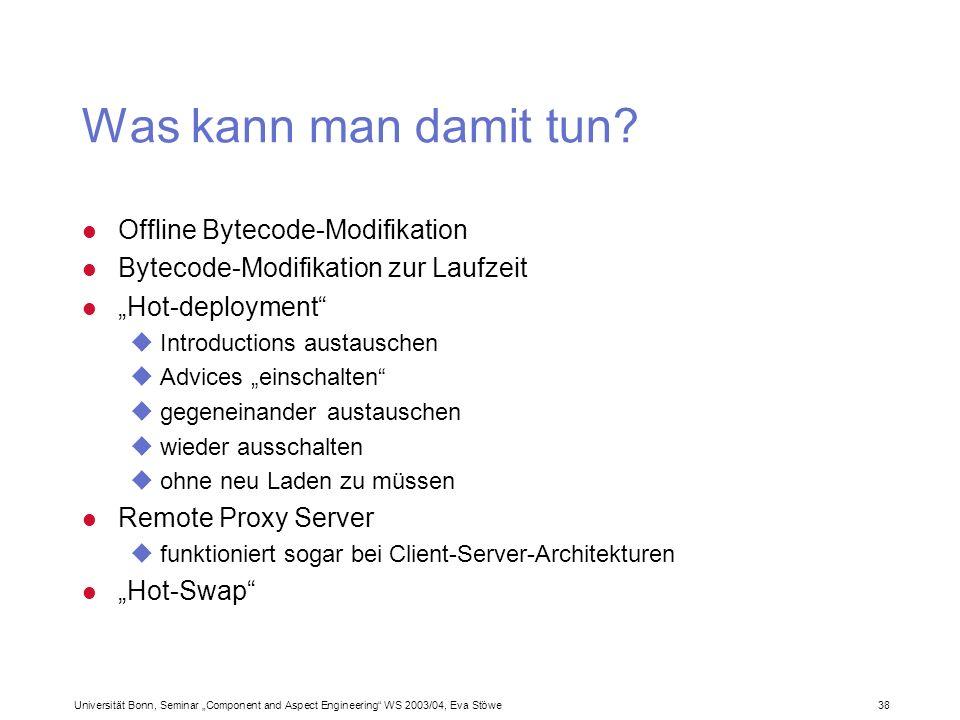 Universität Bonn, Seminar Component and Aspect Engineering WS 2003/04, Eva Stöwe 38 Was kann man damit tun? Offline Bytecode-Modifikation Bytecode-Mod