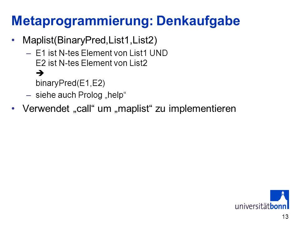 13 Metaprogrammierung: Denkaufgabe Maplist(BinaryPred,List1,List2) –E1 ist N-tes Element von List1 UND E2 ist N-tes Element von List2 binaryPred(E1,E2) –siehe auch Prolog help Verwendet call um maplist zu implementieren
