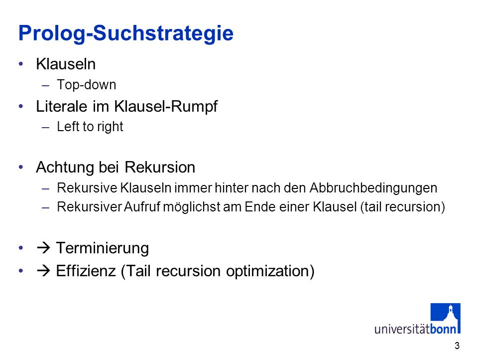 3 Prolog-Suchstrategie Klauseln –Top-down Literale im Klausel-Rumpf –Left to right Achtung bei Rekursion –Rekursive Klauseln immer hinter nach den Abb