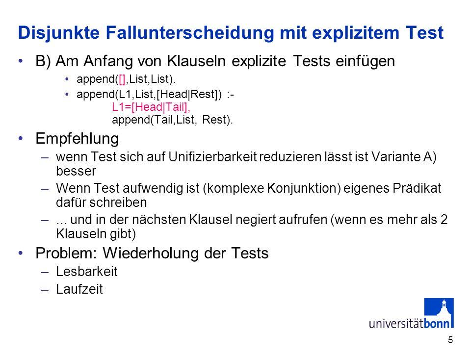 5 Disjunkte Fallunterscheidung mit explizitem Test B) Am Anfang von Klauseln explizite Tests einfügen append([],List,List).