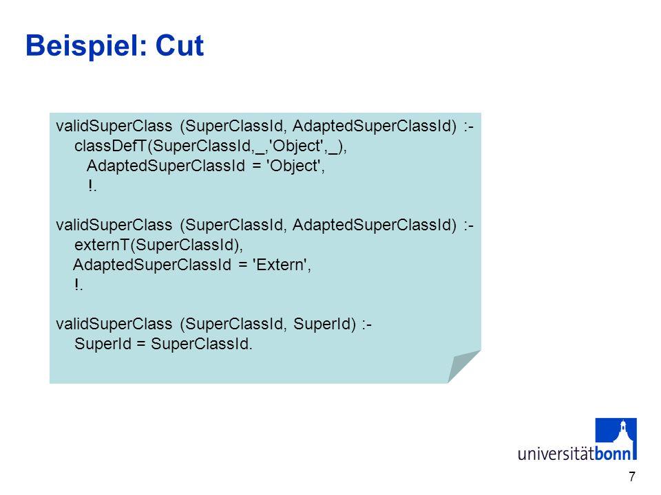 7 Beispiel: Cut validSuperClass (SuperClassId, AdaptedSuperClassId) :- classDefT(SuperClassId,_, Object ,_), AdaptedSuperClassId = Object , !.